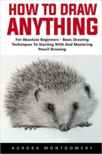 how to draw anything for absolute beginners basic drawing techniques to start with and mastering pencil drawing aurora montgomery 9781975903961