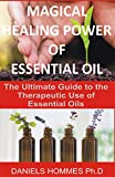 MAGICAL HEALING POWER OF ESSENTIAL OIL: The Ultimate Guide to the Therapeutic Use of Essential Oils