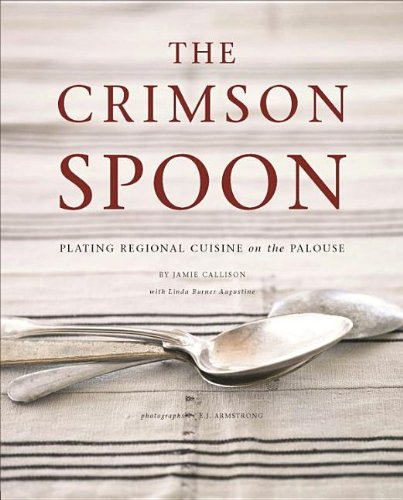 The Crimson Spoon: Plating Regional Cuisine on the Palouse by Jamie Callison, Linda Burner Augustine