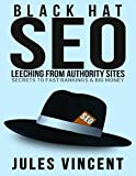 Black Hat Seo: Leeching from Authority Sites: Secrets to Fast Rankings & Big Money