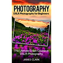 Photography: DSLR Photography For Beginners: The Ultimate Crash Course in DSLR Photography