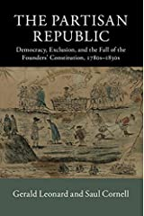 The Partisan Republic: Democracy, Exclusion, and the Fall of the Founders' Constitution, 1780s–1830s (New Histories of American Law) Kindle Edition