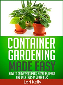 Container Gardening Made Easy - How to Grow Vegetables, Flowers, Herbs and Even Trees in Containers