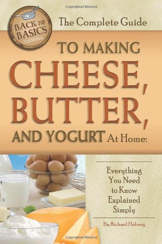 The Complete Guide to Making Cheese, Butter, and Yogurt At Home: Everything You Need to Know Explained Simply (Back to Basics Cooking) by Rick Helweg
