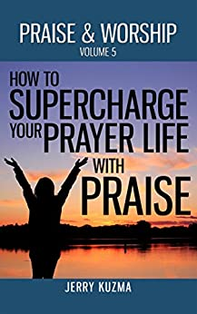 Praise and Worship: How to SUPERCHARGE your Prayer Life with Praise! [FREE book included!]: Discover 3 powerful ways to use praise and worship to boost your prayer life! by [Kuzma, Jerry]