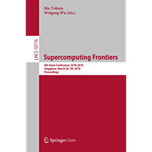 Supercomputing Frontiers: 4th Asian Conference, SCFA 2018, Singapore, March 26-29, 2018, Proceedings (Lecture Notes in…