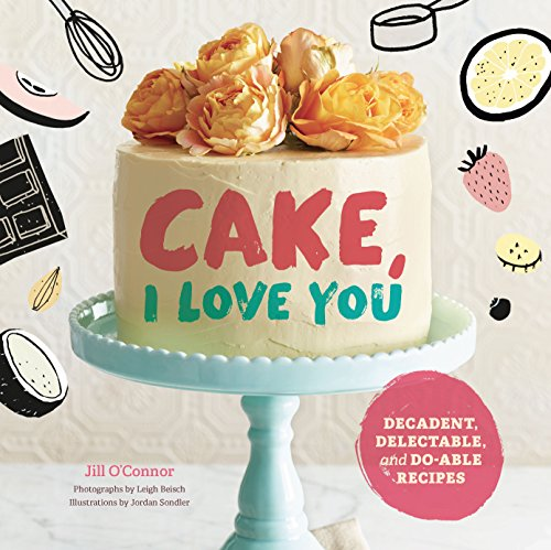 Cake, I Love You: Decadent, Delectable, and Do-able (Love Cake Recipe)