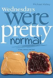 Wednesdays were Pretty Normal: A Boy, Cancer, And God by Michael Kelley (2012-03-01)