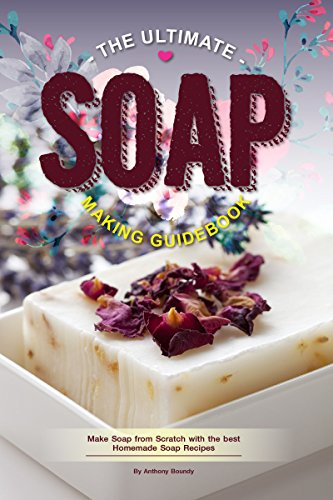 The Ultimate Soap Making Guidebook: Make Soap from Scratch with the best Homemade Soap Recipes (Make Coconut Soap Oil)
