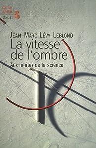La vitesse de l'ombre : Aux limites de la science par Jean-Marc Lévy-Leblond