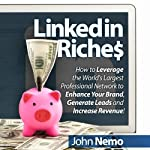 LinkedIn Riches: How to Leverage the World's Largest Professional Network to Enhance Your Brand, Generate Leads and Increase Revenue! | John Nemo