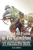 La verdad del Proceso de Paz Colombiano: Las Secuelas que Dejara un Presidente Debil (Spanish Edition)
