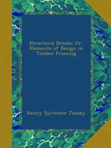 Read Online Structural Details; Or, Elements of Design in Timber Framing ebook