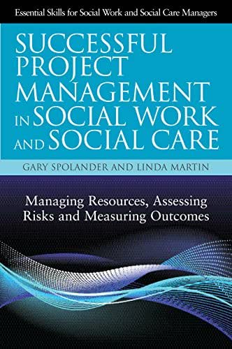 Successful Project Management in Social Work and Social Care: Managing Resources, Assessing Risks and Measuring Outcomes (Essential Skills for Social Work Managers)