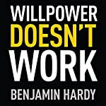 Willpower Doesn't Work: Discover the Hidden Keys to Success | Benjamin Hardy