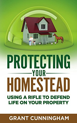 Protecting Your Homestead: Using a rifle to defend life on your property by [Cunningham, Grant]