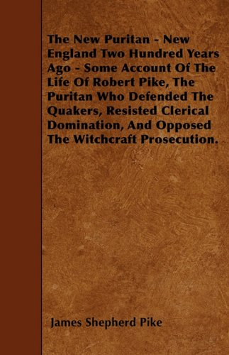 Download The New Puritan - New England Two Hundred Years Ago - Some Account Of The Life Of Robert Pike, The Puritan Who Defended The Quakers, Resisted Clerical ... And Opposed The Witchcraft Prosecution. pdf epub
