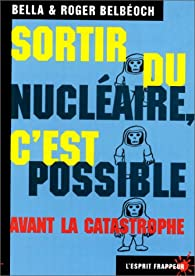 Sortir du nucléaire, c' est possible. Avant la catastrophe par Roger Belbéoch