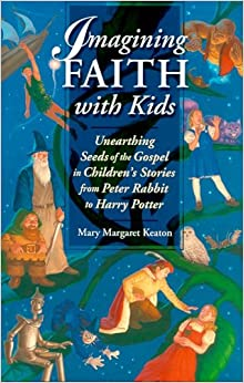 Imagining Faith With Kids: Unearthing Seeds Of The Gospel In Children's Stories From Peter Rabbit To Harry Potter
