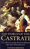 The World of the Castrati: The History of an Extraordinary Operatic Phenomenon