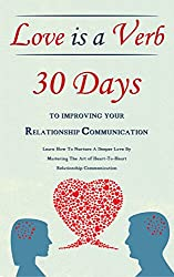Love Is A Verb - 30 Days To Improving Your Relationship Communication: Learn How To Nurture A Deeper Love By Mastering The Art of Heart-To-Heart Relationship ... Advice for Couples) (English Edition)