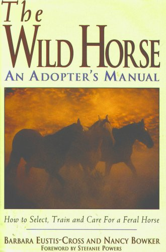 The Wild Horse: An Adopter's Manual- How to Select, Train and Care for a Feral Horse