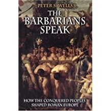 The Barbarians Speak: How the Conquered Peoples Shaped Roman Europe
