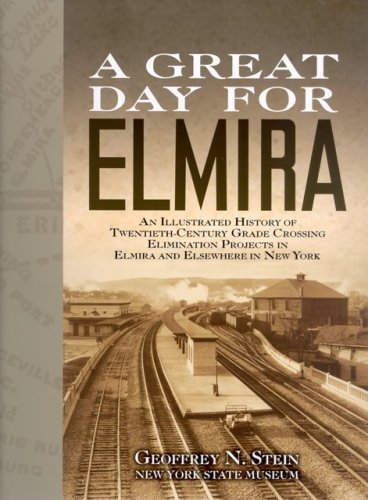 A Great Day For Elmira: An Illustrated History of Twentieth-Century Grade Crossing Elimination Projects in Elmira and Elsewhere in New York ()