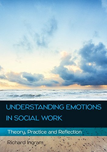 UNDERSTANDING EMOTIONS IN SOCIAL WORK: THEORY, PRACTICE AND REFLECTION (UK Higher Education OUP Humanities & Social Sciences Health & Social Welfare)