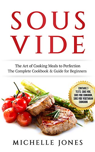 Sous Vide: The Art of Cooking Meals to Perfection – The Complete Cookbook & Guide for Beginners (Contains 3 Texts: Sous Vide, Sous Vide Cookbook, Sous Vide Vegetarian Cookbook) by Michelle  Jones