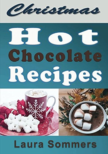 Christmas Hot Chocolate Recipes: The Best Hot Cocoa Cookbook for the Holidays (Christmas Cookbook) (Volume 1) (Best Hot Chocolate Recipe)