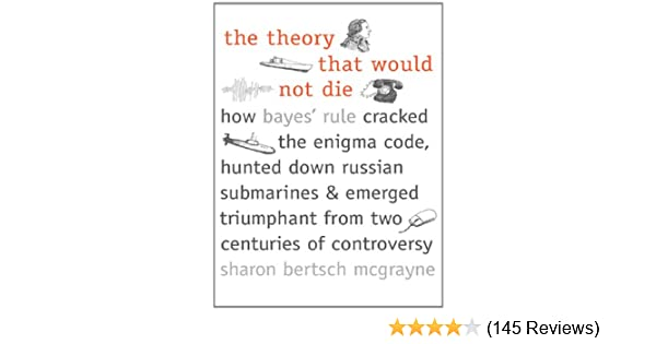 Amazon the theory that would not die how bayes rule cracked the enigma code hunted down russian submarines and emerged triumphant from two centuries of controversy ebook sharon bertsch mcgrayne kindle store fandeluxe Choice Image