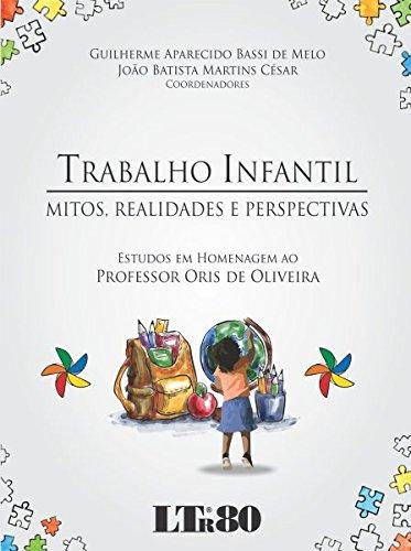 Trabalho Infantil. Mitos, Realidades e Perspectivas. Estudos em Homenagem ao Professor Oris de Oliveira