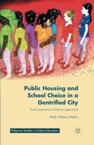 Public Housing and School Choice in a Gentrified City: Youth Experiences of Uneven Opportunity (Palgrave Studies in Urban Education)