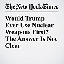 Would Trump Ever Use Nuclear Weapons First? The Answer Is Not Clear Other by David E. Sanger Narrated by Kristi Burns