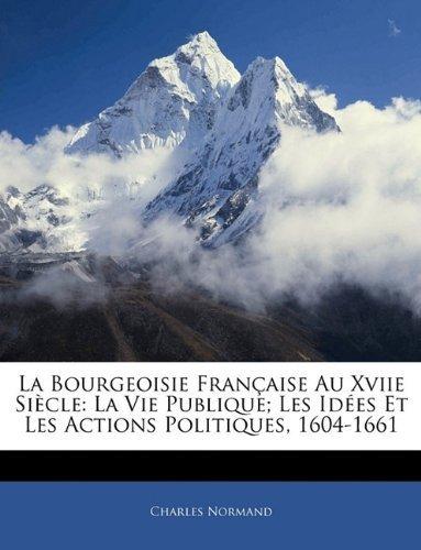 Download La Bourgeoisie Fran?aise Au Xviie Si?cle: La Vie Publique; Les Id?es Et Les Actions Politiques, 1604-1661 (French Edition) by Normand, Charles published by Nabu Press (2010) [Paperback] pdf epub