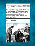 The practitioner's guide to the duties of executors and administrators from death to distribution : with which Is incorporated Layton and Hart's Practical guide to the making and proving of Wills. ., J. F. C. Bennett, 1240131402