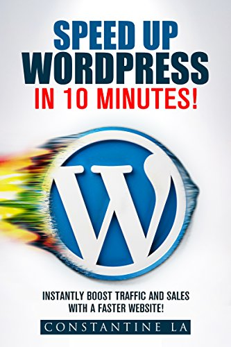 Speed up Wordpress in 10 minutes!: Instantly boost traffic and sales with a faster website!