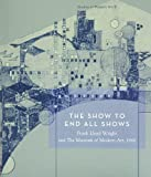 The Show To End All Shows: Frank Lloyd Wright And The Museum Of Modern Art, 1940 (Studies in Modern Art) (No. 8)