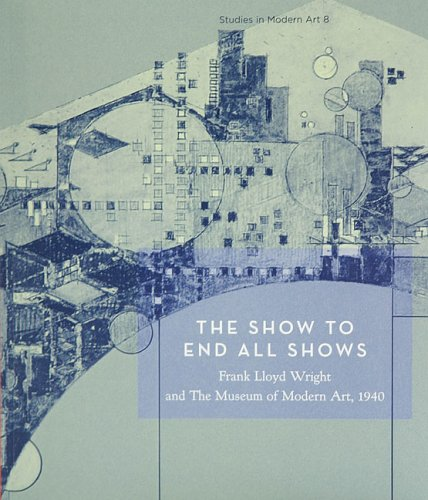 The Show To End All Shows: Frank Lloyd Wright And The Museum Of Modern Art, 1940 (Studies in Modern Art 8) (No. 8)