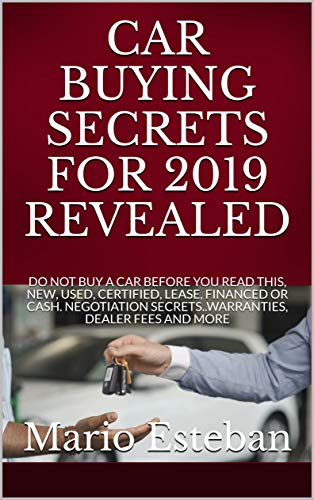 CAR BUYING SECRETS FOR 2019 REVEALED: DO NOT BUY A CAR BEFORE YOU READ THIS, NEW, USED, CERTIFIED, LEASE, FINANCED OR CASH. NEGOTIATION SECRETS..WARRANTIES, DEALER FEES AND MORE