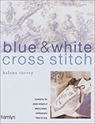 Blue and White Cross Stitch: Original Designs Inspired by Willow Pattern, Delftware and Toiles De Jouy