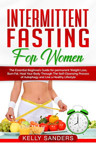 Intermittent Fasting for Women: The Essential Beginners Guide for permanent Weight Loss, burn fat, Heal Your Body Through The Self-Cleansing Process of ... and Live a Healthy Lifestyle (Diet Book 5) (Intermittent Fasting Diet Plan For Fat Loss)