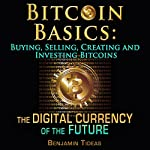 Bitcoin Basics: Buying, Selling, Creating and Investing Bitcoins - The Digital Currency of the Future | Benjamin Tideas