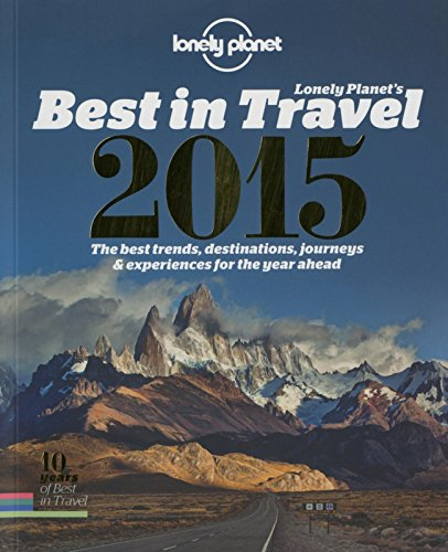 Download Lonely Planet's Best in Travel 2015: The Best Trends, Destinations, Journeys & Experiences for the Year Ahead (Lonely Planet's the Best in Travel) ebook
