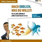 Mach endlich, was du willst!: Wie Du dein Schicksal selbst in die Hand nimmst | Walter Zimmermann