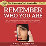 Remember Who You Are: How to Find Meaning and Purpose, Reclaim Your Passion for Life, & Unlock Hidden Treasures of Self-Confidence & Self-Love: The 12 Secrets to a Truly Amazing Life | Aaron Kennard