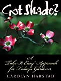Got Shade?: A Take It Easy Approach for Today's Gardener