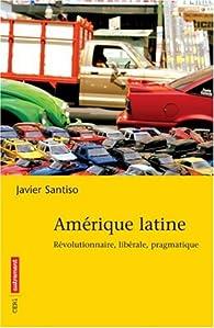 Amérique latine : Révolutionnaire, libérale, pragmatique par Javier Santiso