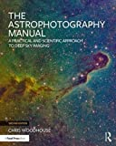 The Astrophotography Manual: A Practical and Scientific Approach to Deep Sky Imaging